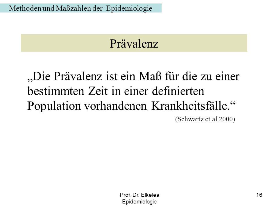 Prof. Dr. Elkeles Epidemiologie 16 Die Prävalenz ist ein Maß für die zu einer bestimmten Zeit in einer definierten Population vorhandenen Krankheitsfä