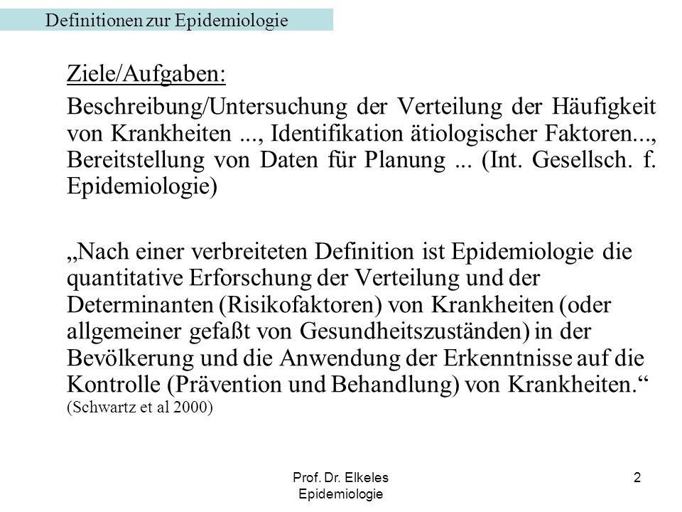 Prof. Dr. Elkeles Epidemiologie 2 Definitionen zur Epidemiologie Ziele/Aufgaben: Beschreibung/Untersuchung der Verteilung der Häufigkeit von Krankheit