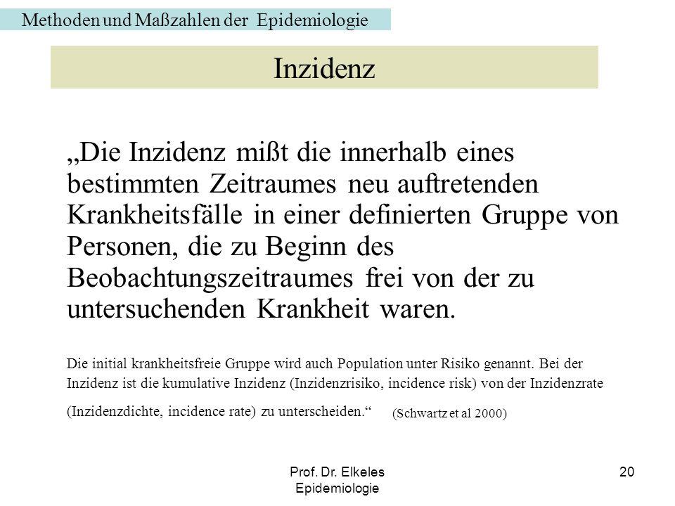 Prof. Dr. Elkeles Epidemiologie 20 Die Inzidenz mißt die innerhalb eines bestimmten Zeitraumes neu auftretenden Krankheitsfälle in einer definierten G