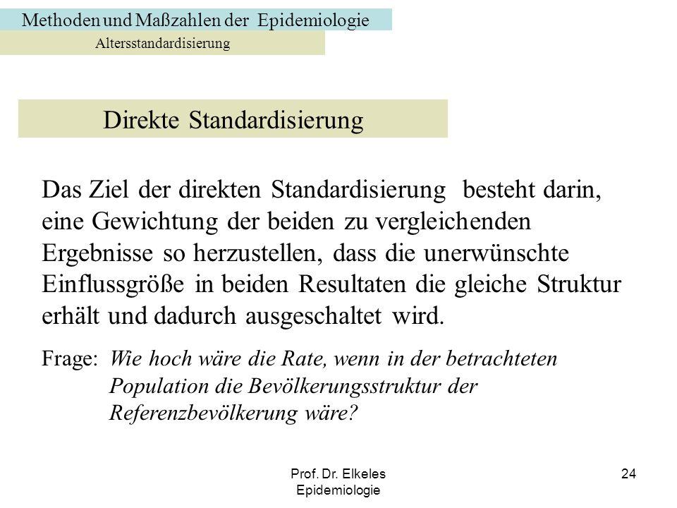Prof. Dr. Elkeles Epidemiologie 24 Altersstandardisierung Direkte Standardisierung Das Ziel der direkten Standardisierung besteht darin, eine Gewichtu