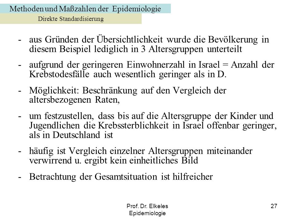 Prof. Dr. Elkeles Epidemiologie 27 -aus Gründen der Übersichtlichkeit wurde die Bevölkerung in diesem Beispiel lediglich in 3 Altersgruppen unterteilt