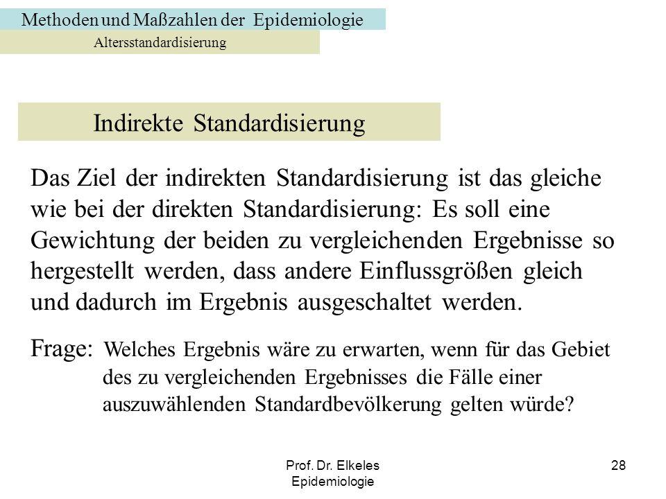 Prof. Dr. Elkeles Epidemiologie 28 Altersstandardisierung Indirekte Standardisierung Das Ziel der indirekten Standardisierung ist das gleiche wie bei