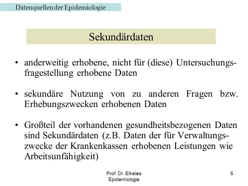 Prof. Dr. Elkeles Epidemiologie 5 anderweitig erhobene, nicht für (diese) Untersuchungs- fragestellung erhobene Daten sekundäre Nutzung von zu anderen