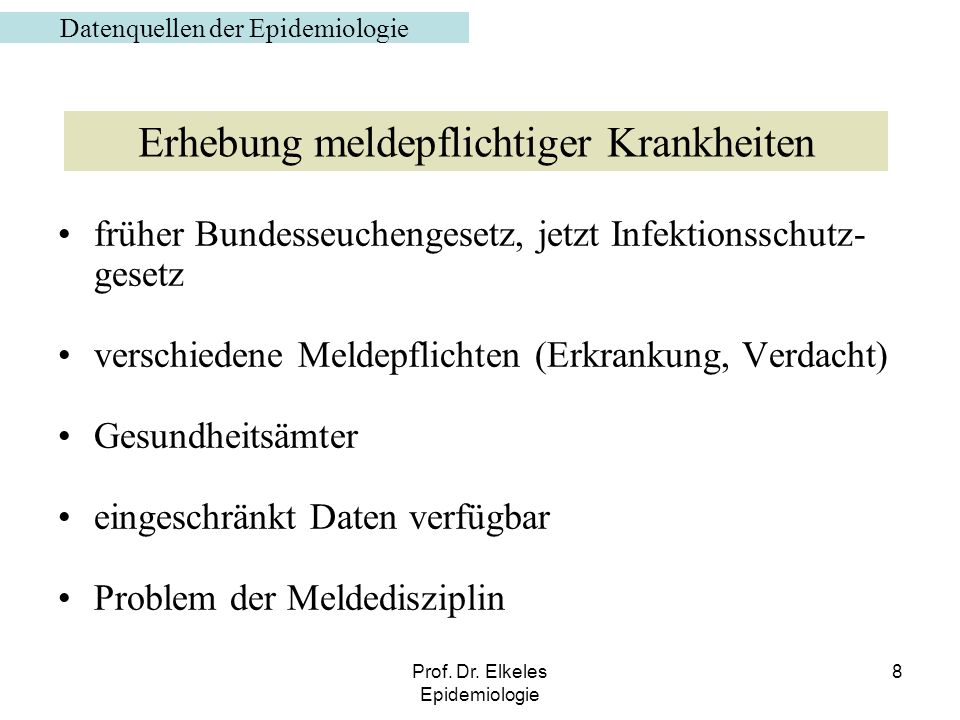 Prof. Dr. Elkeles Epidemiologie 8 früher Bundesseuchengesetz, jetzt Infektionsschutz- gesetz verschiedene Meldepflichten (Erkrankung, Verdacht) Gesund