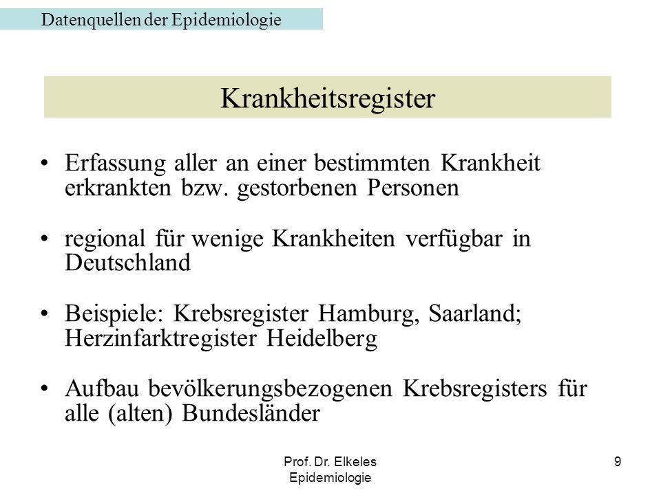 Prof. Dr. Elkeles Epidemiologie 9 Erfassung aller an einer bestimmten Krankheit erkrankten bzw. gestorbenen Personen regional für wenige Krankheiten v