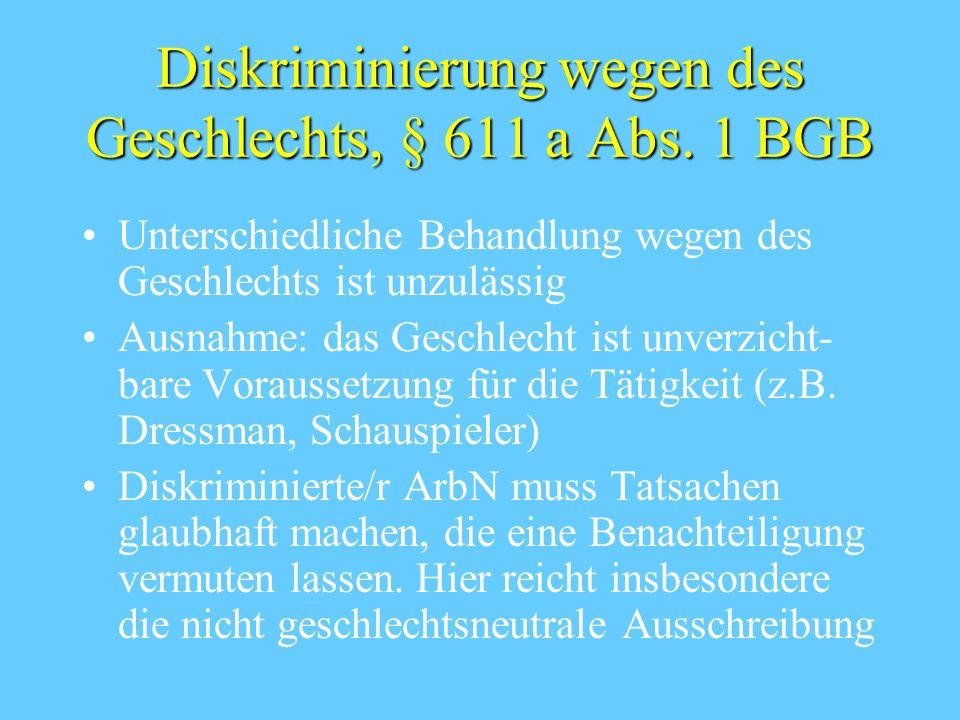 Diskriminierung wegen des Geschlechts, § 611 a Abs. 1 BGB Unterschiedliche Behandlung wegen des Geschlechts ist unzulässig Ausnahme: das Geschlecht is