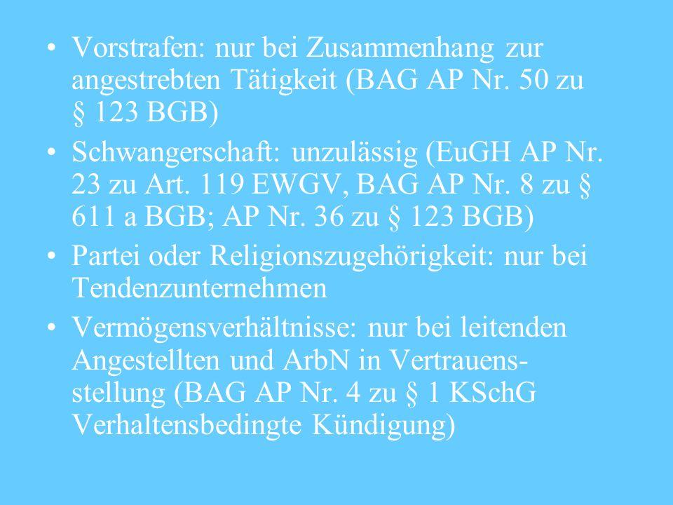 Vorstrafen: nur bei Zusammenhang zur angestrebten Tätigkeit (BAG AP Nr. 50 zu § 123 BGB) Schwangerschaft: unzulässig (EuGH AP Nr. 23 zu Art. 119 EWGV,