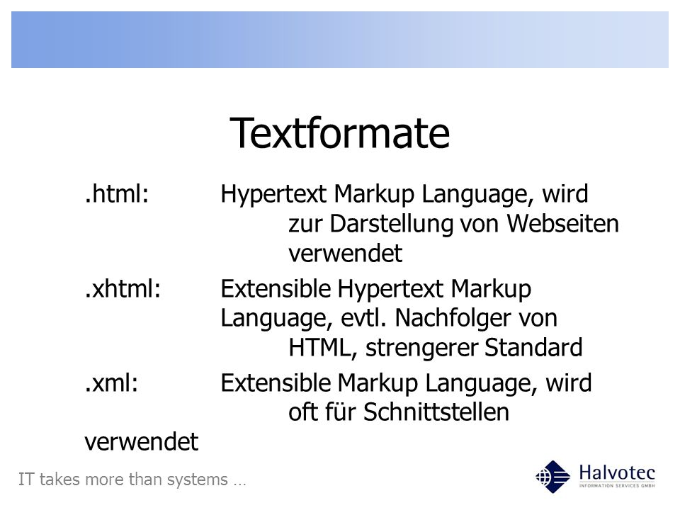 Textformate IT takes more than systems ….html:Hypertext Markup Language, wird zur Darstellung von Webseiten verwendet.xhtml:Extensible Hypertext Marku
