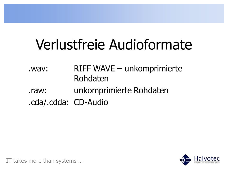 Verlustfreie Audioformate IT takes more than systems ….wav:RIFF WAVE – unkomprimierte Rohdaten.raw:unkomprimierte Rohdaten.cda/.cdda:CD-Audio