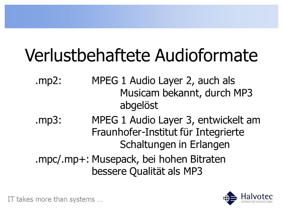Verlustbehaftete Audioformate IT takes more than systems ….mp2:MPEG 1 Audio Layer 2, auch als Musicam bekannt, durch MP3 abgelöst.mp3:MPEG 1 Audio Layer 3, entwickelt am Fraunhofer-Institut für Integrierte Schaltungen in Erlangen.mpc/.mp+:Musepack, bei hohen Bitraten bessere Qualität als MP3