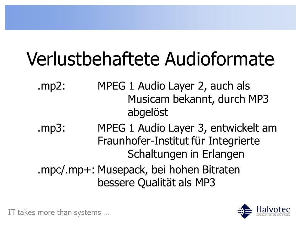 Verlustbehaftete Audioformate IT takes more than systems ….vorbis:Ogg Vorbis, bei niedrigen Bitraten bessere Qualität als MP3.speex:auch vom Ogg-Projekt, speziell für Sprache, sehr niedrige Bitraten.wma:Windows Media Audio, oft als Audio- Streams in Video-Dateien (asf)