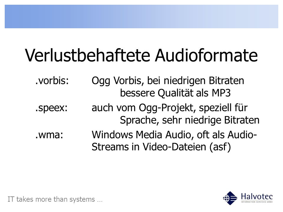 Verlustbehaftete Audioformate IT takes more than systems ….vorbis:Ogg Vorbis, bei niedrigen Bitraten bessere Qualität als MP3.speex:auch vom Ogg-Projekt, speziell für Sprache, sehr niedrige Bitraten.wma:Windows Media Audio, oft als Audio- Streams in Video-Dateien (asf)