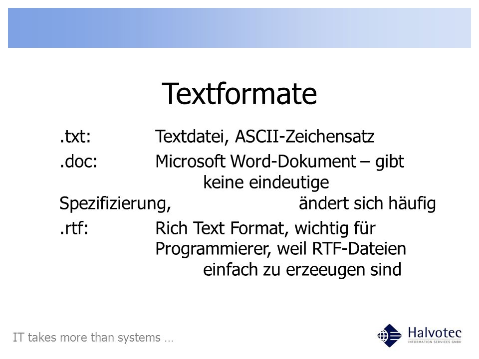 Textformate IT takes more than systems ….txt:Textdatei, ASCII-Zeichensatz.doc:Microsoft Word-Dokument – gibt keine eindeutige Spezifizierung, ändert s