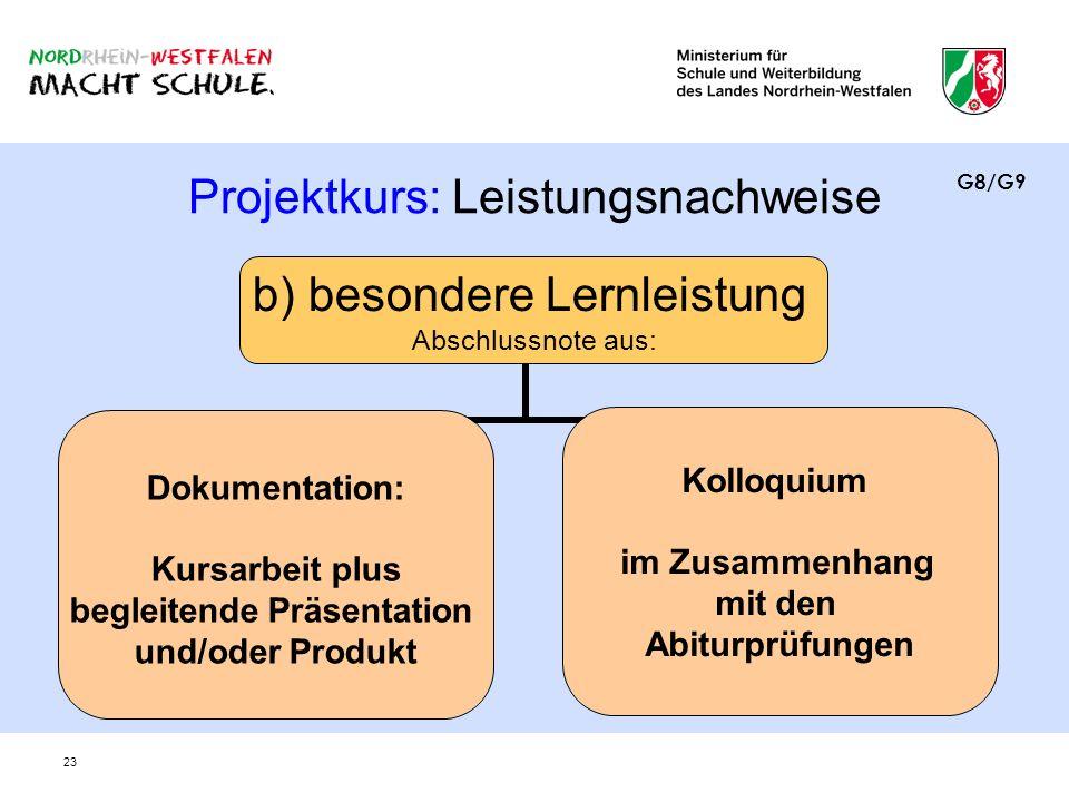 23 Projektkurs: Leistungsnachweise b) besondere Lernleistung Abschlussnote aus: Dokumentation: Kursarbeit plus begleitende Präsentation und/oder Produ