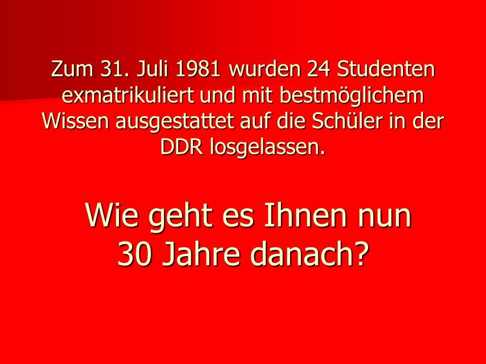 Zum 31. Juli 1981 wurden 24 Studenten exmatrikuliert und mit bestmöglichem Wissen ausgestattet auf die Schüler in der DDR losgelassen. Wie geht es Ihn
