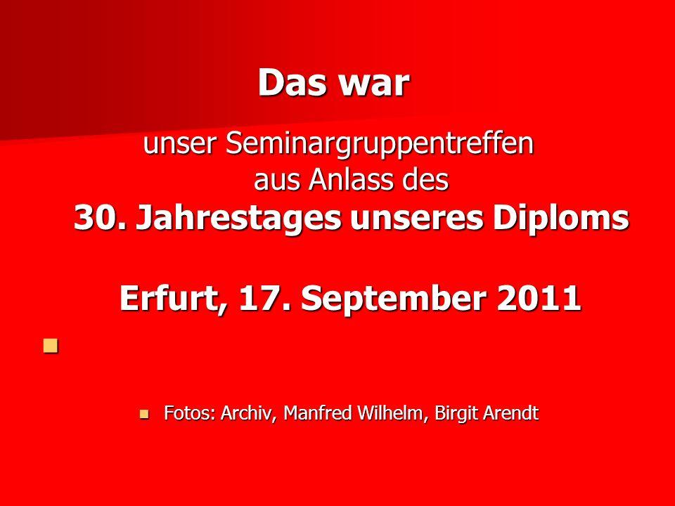 Das war unser Seminargruppentreffen aus Anlass des 30. Jahrestages unseres Diploms Erfurt, 17. September 2011 Fotos: Archiv, Manfred Wilhelm, Birgit A