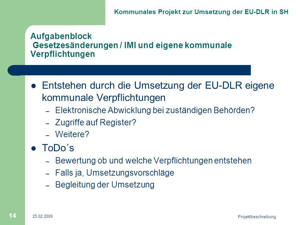 Kommunales Projekt zur Umsetzung der EU-DLR in SH 25.02.2009 Projektbeschreibung 14 Aufgabenblock Gesetzesänderungen / IMI und eigene kommunale Verpflichtungen Entstehen durch die Umsetzung der EU-DLR eigene kommunale Verpflichtungen – Elektronische Abwicklung bei zuständigen Behörden.