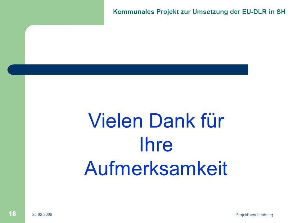 Kommunales Projekt zur Umsetzung der EU-DLR in SH 25.02.2009 Projektbeschreibung 18 Vielen Dank für Ihre Aufmerksamkeit