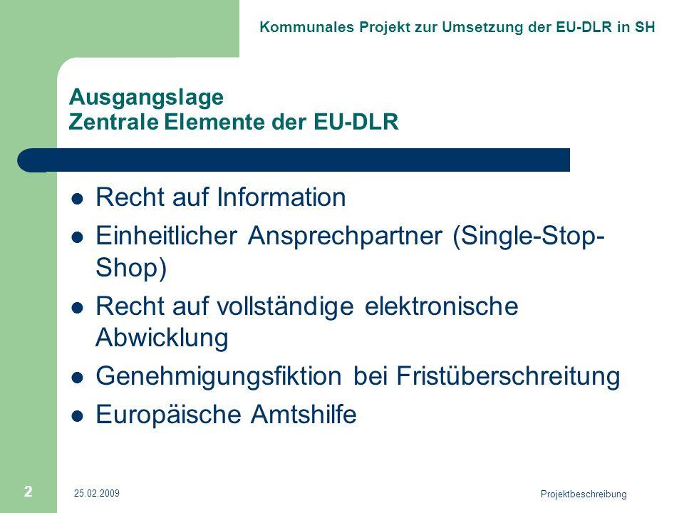 Kommunales Projekt zur Umsetzung der EU-DLR in SH 25.02.2009 Projektbeschreibung 2 Ausgangslage Zentrale Elemente der EU-DLR Recht auf Information Einheitlicher Ansprechpartner (Single-Stop- Shop) Recht auf vollständige elektronische Abwicklung Genehmigungsfiktion bei Fristüberschreitung Europäische Amtshilfe