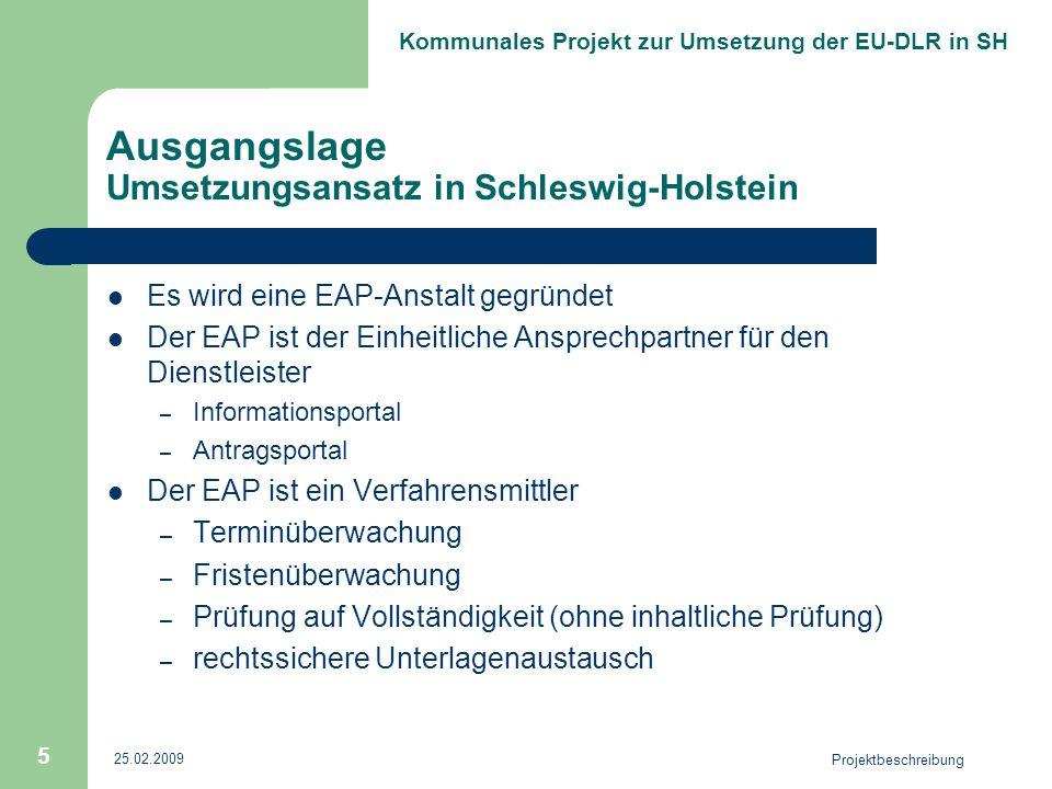 Kommunales Projekt zur Umsetzung der EU-DLR in SH 25.02.2009 Projektbeschreibung 5 Ausgangslage Umsetzungsansatz in Schleswig-Holstein Es wird eine EAP-Anstalt gegründet Der EAP ist der Einheitliche Ansprechpartner für den Dienstleister – Informationsportal – Antragsportal Der EAP ist ein Verfahrensmittler – Terminüberwachung – Fristenüberwachung – Prüfung auf Vollständigkeit (ohne inhaltliche Prüfung) – rechtssichere Unterlagenaustausch