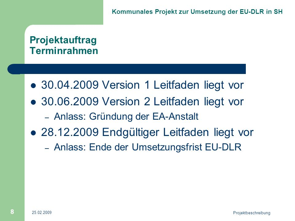Kommunales Projekt zur Umsetzung der EU-DLR in SH Projektauftrag Terminrahmen 30.04.2009 Version 1 Leitfaden liegt vor 30.06.2009 Version 2 Leitfaden liegt vor – Anlass: Gründung der EA-Anstalt 28.12.2009 Endgültiger Leitfaden liegt vor – Anlass: Ende der Umsetzungsfrist EU-DLR 25.02.2009 Projektbeschreibung 8