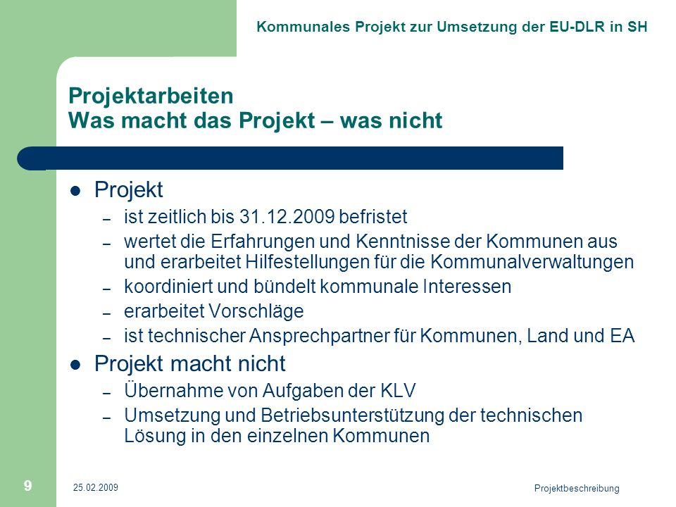 Kommunales Projekt zur Umsetzung der EU-DLR in SH 25.02.2009 Projektbeschreibung 9 Projektarbeiten Was macht das Projekt – was nicht Projekt – ist zeitlich bis 31.12.2009 befristet – wertet die Erfahrungen und Kenntnisse der Kommunen aus und erarbeitet Hilfestellungen für die Kommunalverwaltungen – koordiniert und bündelt kommunale Interessen – erarbeitet Vorschläge – ist technischer Ansprechpartner für Kommunen, Land und EA Projekt macht nicht – Übernahme von Aufgaben der KLV – Umsetzung und Betriebsunterstützung der technischen Lösung in den einzelnen Kommunen