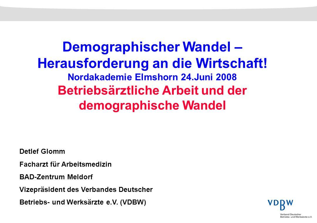 Demographischer Wandel – Herausforderung an die Wirtschaft! Nordakademie Elmshorn 24.Juni 2008 Betriebsärztliche Arbeit und der demographische Wandel