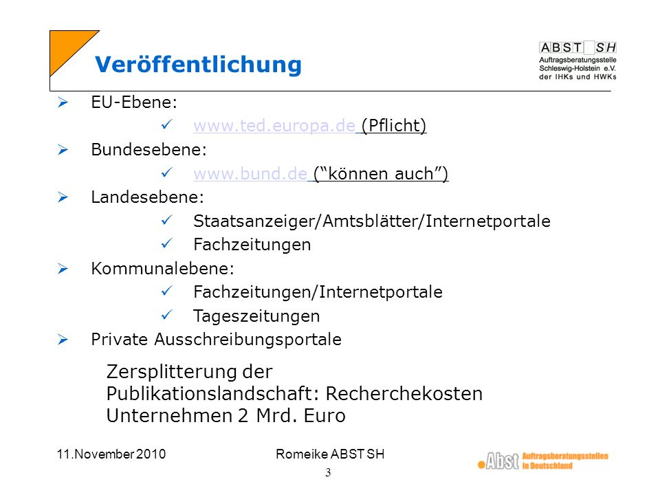 11.November 2010Romeike ABST SH 4 E - Vergabeplattformen keine wirklich zentralisierte E-Vergabeplattform Zersplitterung der E-Vergabeplattformen auf regionaler und kommunaler Ebene verschiedene Systeme mit unterschiedlichen Zugangsvoraussetzungen und Anforderungen Installation mehrerer Systeme führt meist zu Problemen