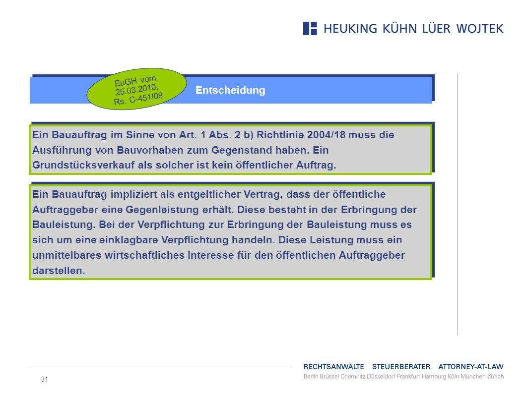 31 Entscheidung EuGH vom 25.03.2010, Rs. C-451/08 Ein Bauauftrag im Sinne von Art. 1 Abs. 2 b) Richtlinie 2004/18 muss die Ausführung von Bauvorhaben