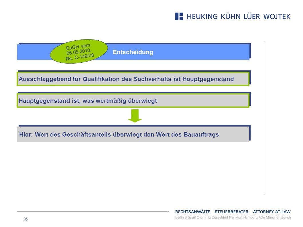 35 Entscheidung EuGH vom 06.05.2010, Rs. C-149/08 Ausschlaggebend für Qualifikation des Sachverhalts ist Hauptgegenstand Hauptgegenstand ist, was wert