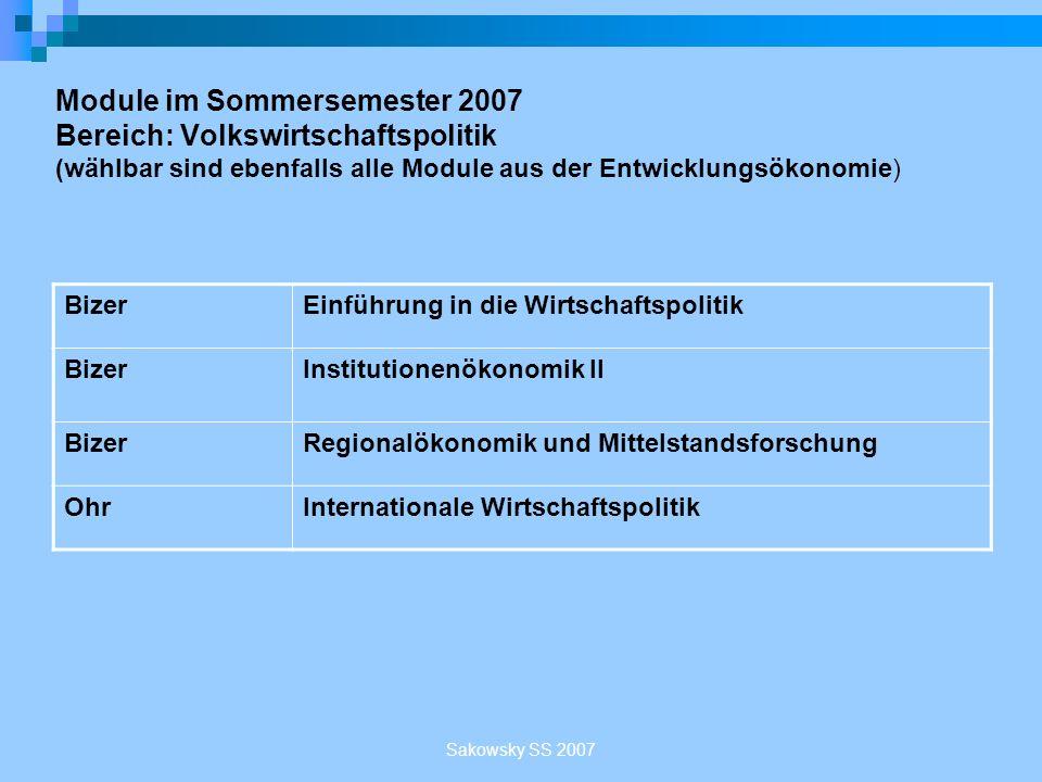 Sakowsky SS 2007 Module im Sommersemester 2007 Bereich: Volkswirtschaftspolitik (wählbar sind ebenfalls alle Module aus der Entwicklungsökonomie) Bize