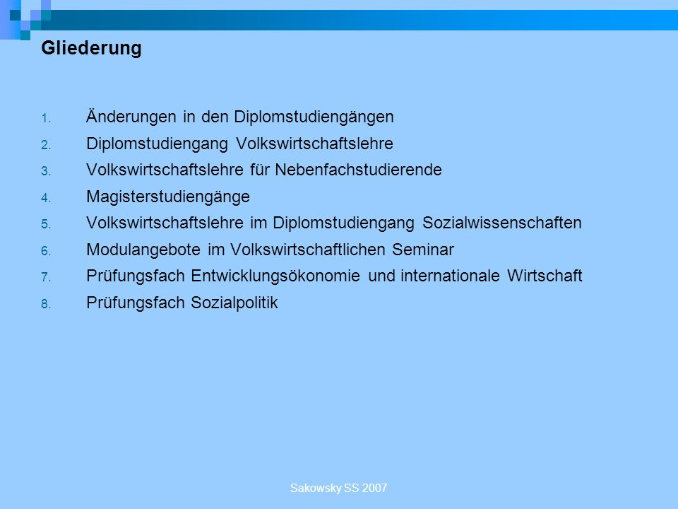 Sakowsky SS 2007 Module im Sommersemester 2007 Bereich: Volkswirtschaftspolitik (wählbar sind ebenfalls alle Module aus der Entwicklungsökonomie) BizerEinführung in die Wirtschaftspolitik BizerInstitutionenökonomik II BizerRegionalökonomik und Mittelstandsforschung OhrInternationale Wirtschaftspolitik
