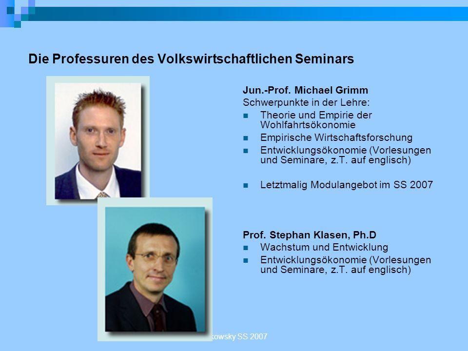 Sakowsky SS 2007 Die Professuren des Volkswirtschaftlichen Seminars Jun.-Prof. Michael Grimm Schwerpunkte in der Lehre: Theorie und Empirie der Wohlfa
