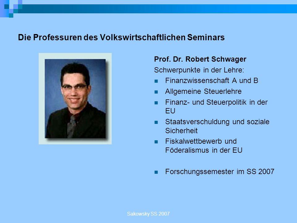 Sakowsky SS 2007 Die Professuren des Volkswirtschaftlichen Seminars Prof. Dr. Robert Schwager Schwerpunkte in der Lehre: Finanzwissenschaft A und B Al