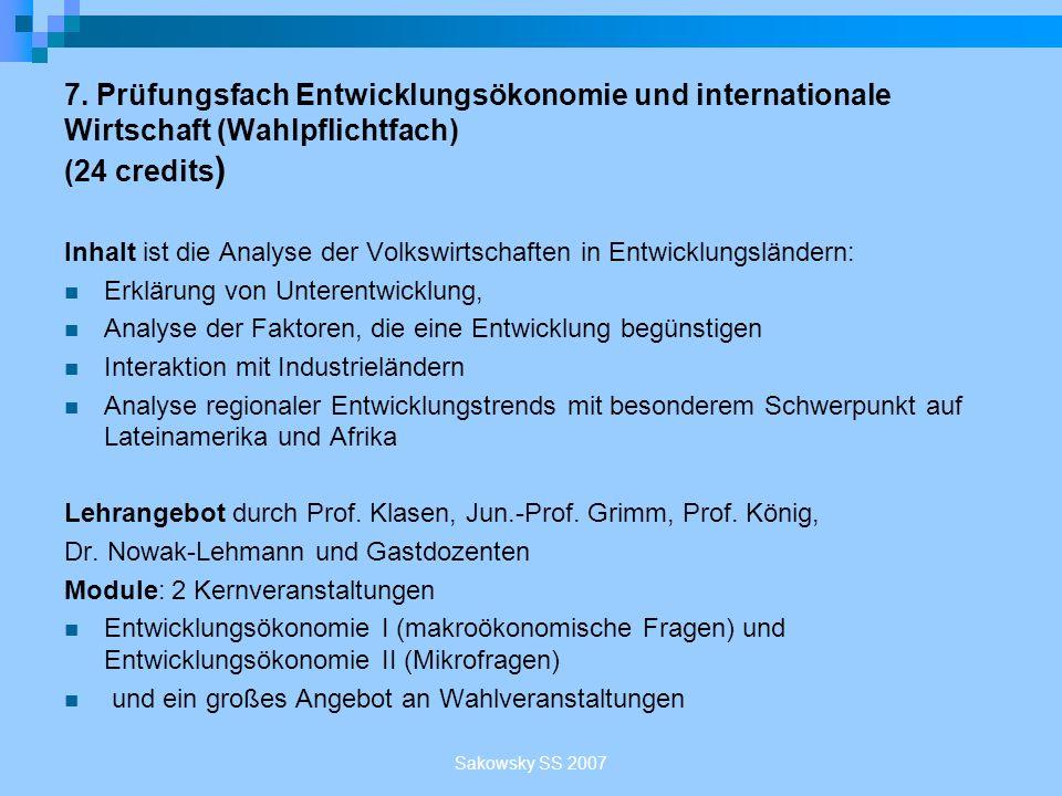 Sakowsky SS 2007 7. Prüfungsfach Entwicklungsökonomie und internationale Wirtschaft (Wahlpflichtfach) (24 credits ) Inhalt ist die Analyse der Volkswi