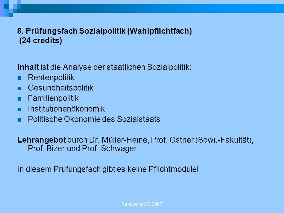 Sakowsky SS 2007 8. Prüfungsfach Sozialpolitik (Wahlpflichtfach) (24 credits) Inhalt ist die Analyse der staatlichen Sozialpolitik: Rentenpolitik Gesu