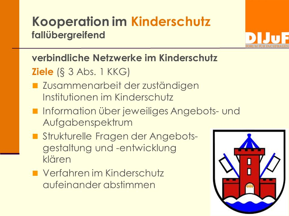 Kooperation im Kinderschutz fallübergreifend verbindliche Netzwerke im Kinderschutz Ziele (§ 3 Abs. 1 KKG) Zusammenarbeit der zuständigen Institutione