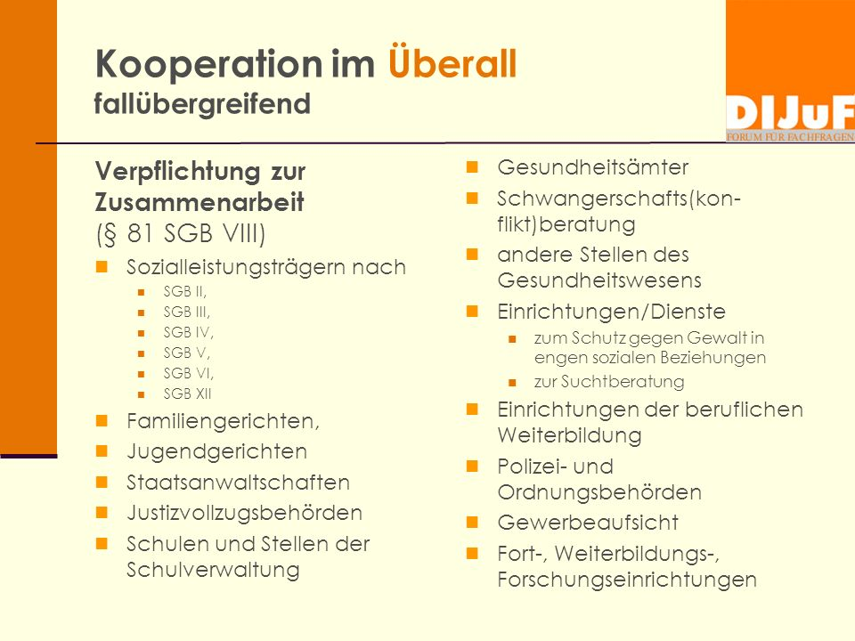 Kooperation im Überall fallübergreifend Verpflichtung zur Zusammenarbeit (§ 81 SGB VIII) Sozialleistungsträgern nach SGB II, SGB III, SGB IV, SGB V, S