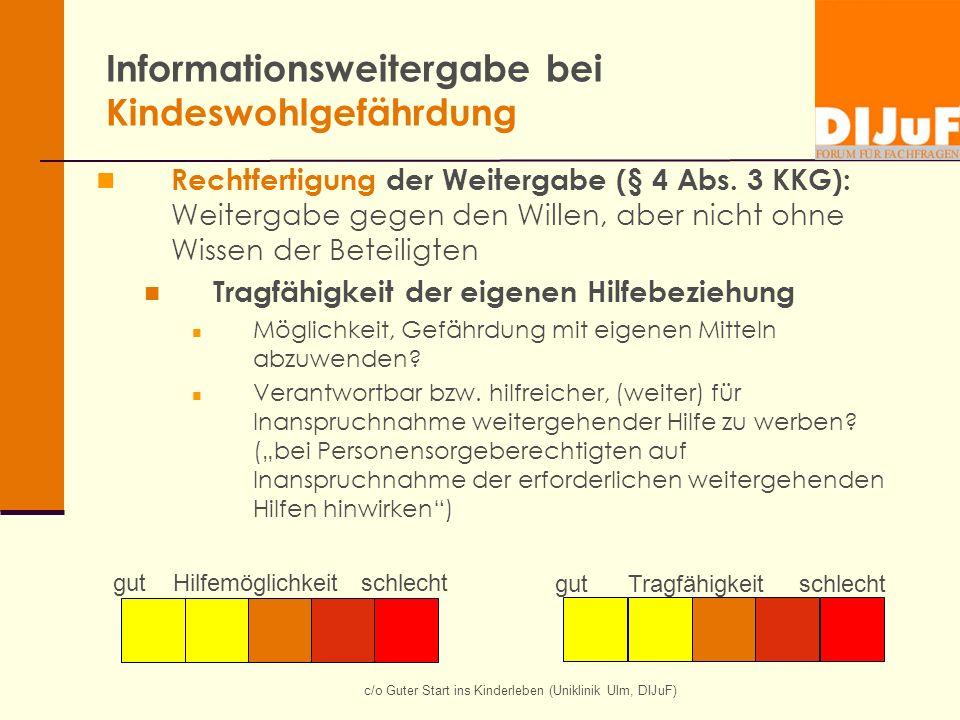 c/o Guter Start ins Kinderleben (Uniklinik Ulm, DIJuF) Informationsweitergabe bei Kindeswohlgefährdung Rechtfertigung der Weitergabe (§ 4 Abs. 3 KKG):