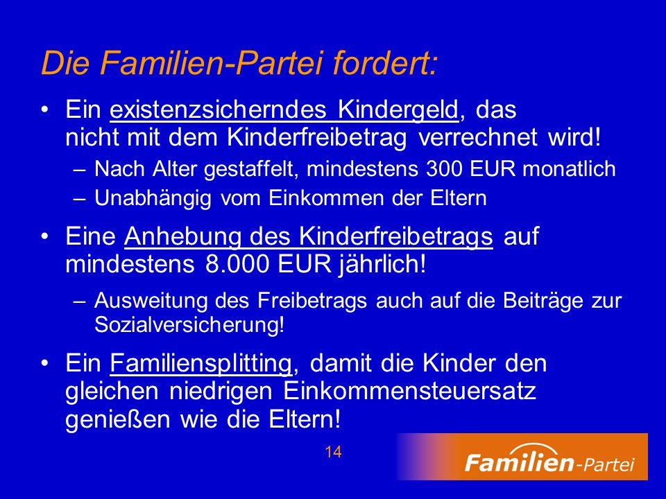 14 Die Familien-Partei fordert: Ein existenzsicherndes Kindergeld, das nicht mit dem Kinderfreibetrag verrechnet wird! –Nach Alter gestaffelt, mindest
