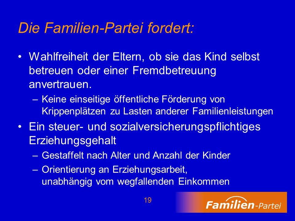 19 Die Familien-Partei fordert: Wahlfreiheit der Eltern, ob sie das Kind selbst betreuen oder einer Fremdbetreuung anvertrauen. –Keine einseitige öffe