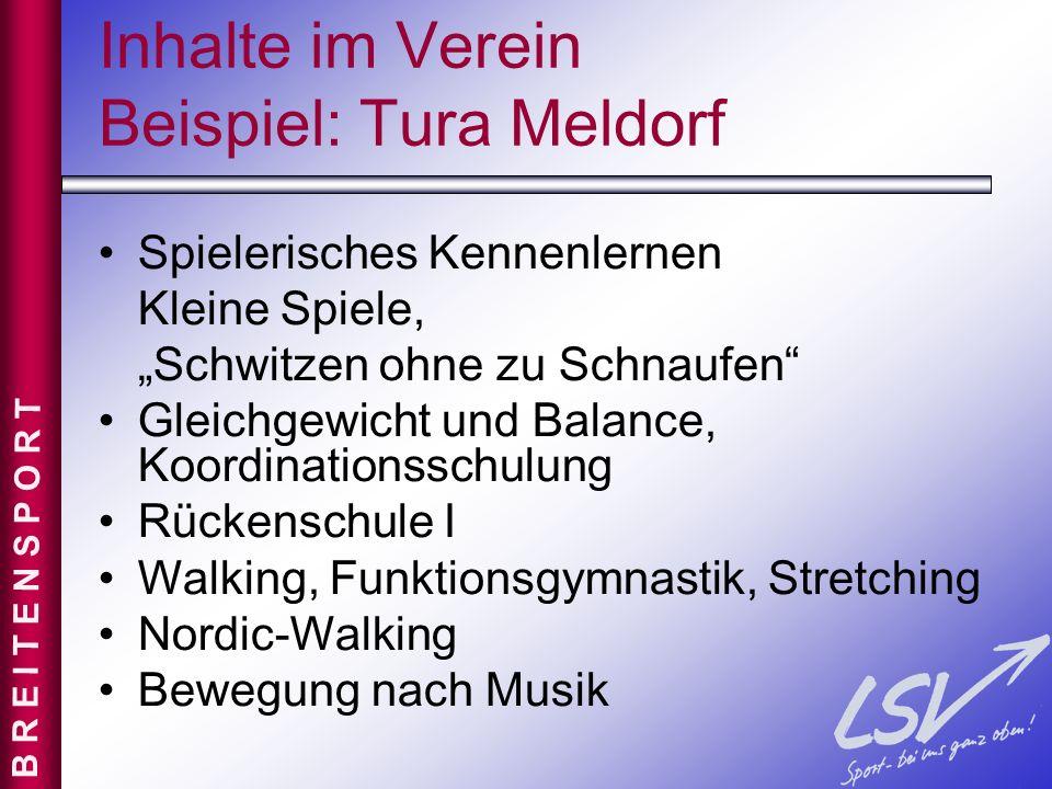 Inhalte im Verein Beispiel: Tura Meldorf Bauch, Beine, Po und Rücken Rückenschule II Training mit dem Aero-Step Fitness mit Handgeräten Zirkeltraining Körperwahrnehmung, Entspannung B R E I T E N S P O R T