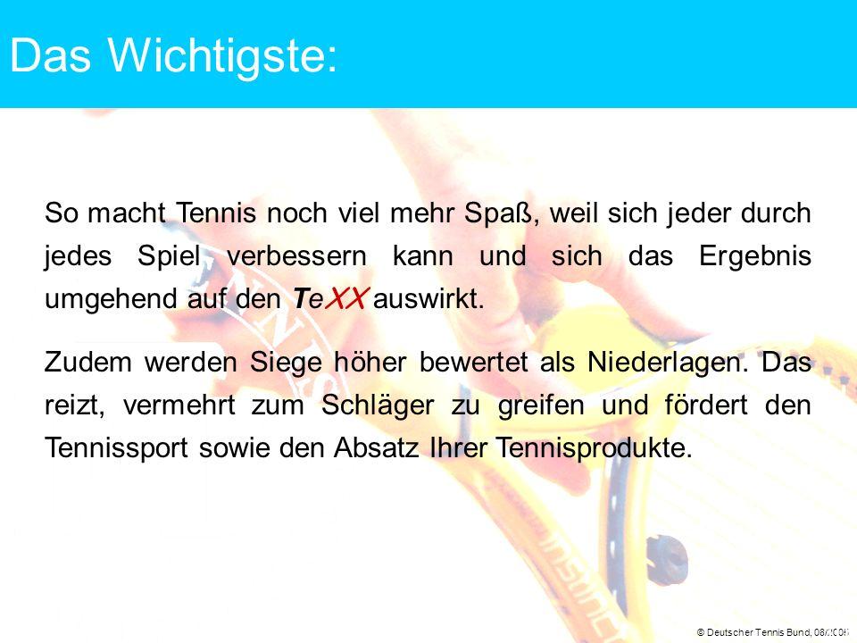 © Deutscher Tennis Bund, 08/2005 10 Das Wichtigste: So macht Tennis noch viel mehr Spaß, weil sich jeder durch jedes Spiel verbessern kann und sich da
