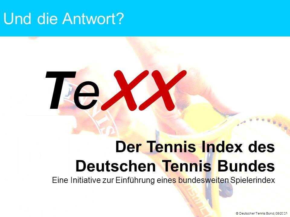 © Deutscher Tennis Bund, 08/2005 6 Te XX Der Tennis Index des Deutschen Tennis Bundes Eine Initiative zur Einführung eines bundesweiten Spielerindex U