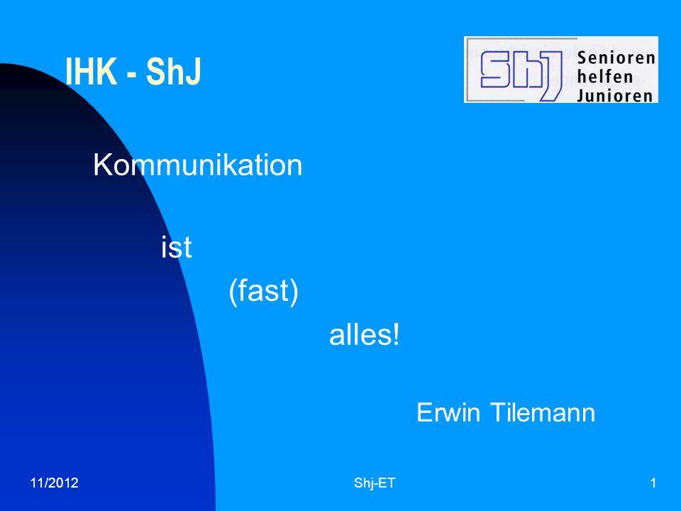 11/2012Shj-ET1 IHK - ShJ Kommunikation ist (fast) alles! Erwin Tilemann