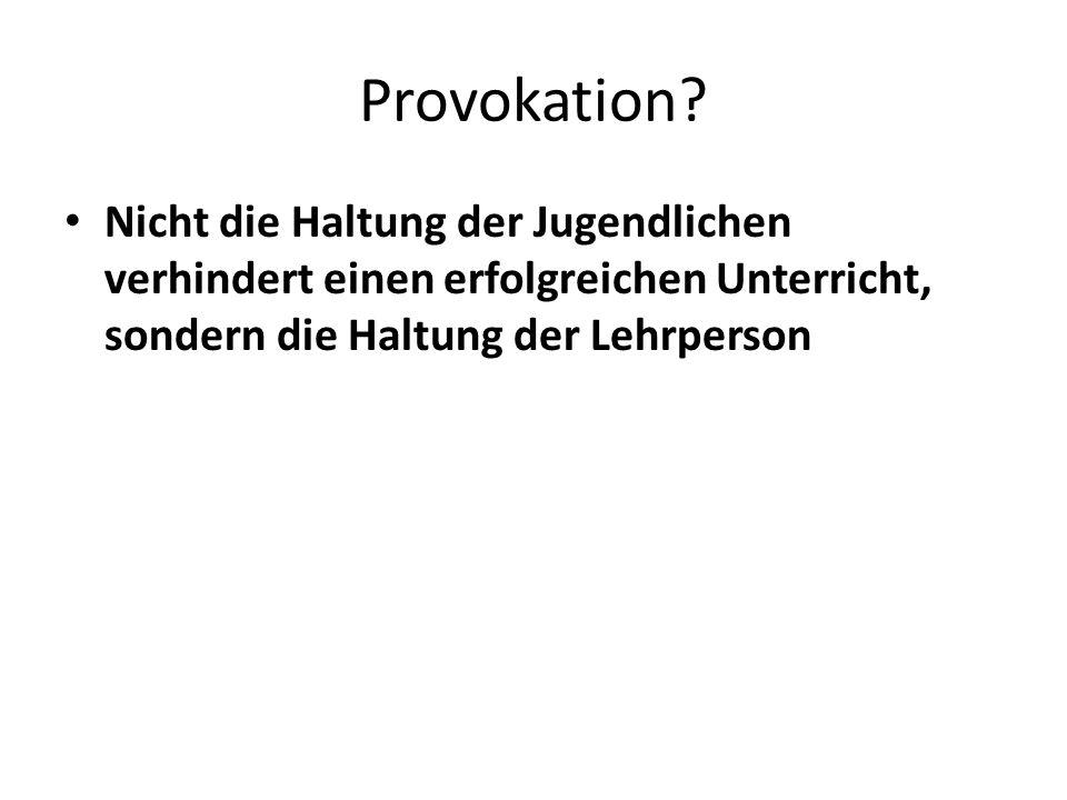 Provokation? Nicht die Haltung der Jugendlichen verhindert einen erfolgreichen Unterricht, sondern die Haltung der Lehrperson