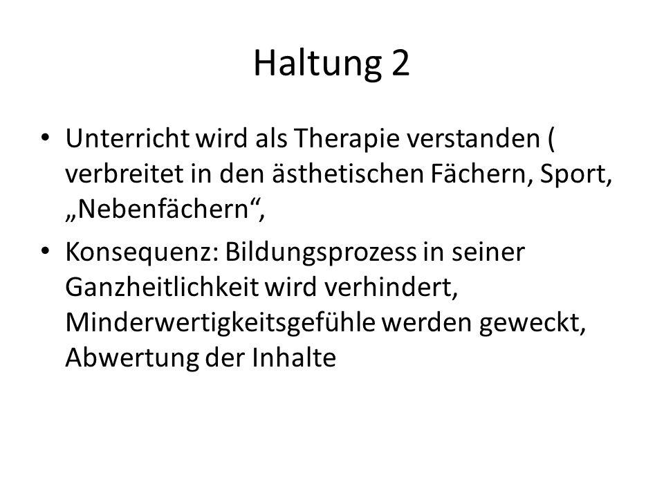 Haltung 2 Unterricht wird als Therapie verstanden ( verbreitet in den ästhetischen Fächern, Sport, Nebenfächern, Konsequenz: Bildungsprozess in seiner