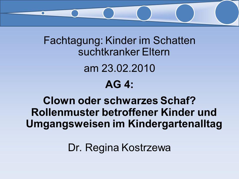 Fachtagung: Kinder im Schatten suchtkranker Eltern am 23.02.2010 AG 4: Clown oder schwarzes Schaf? Rollenmuster betroffener Kinder und Umgangsweisen i
