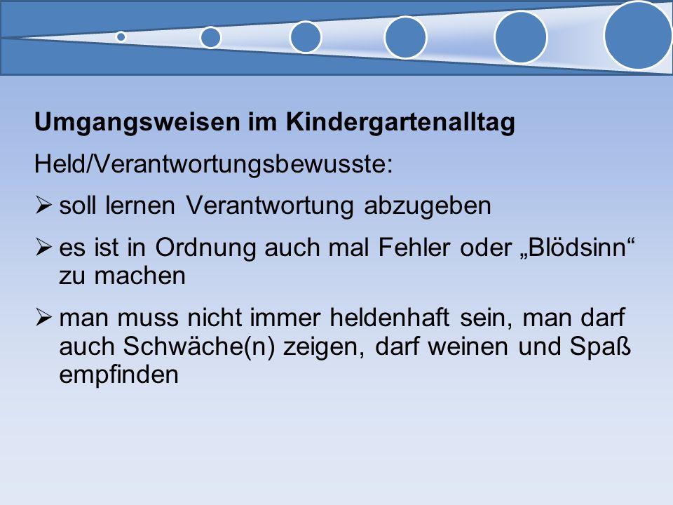 Umgangsweisen im Kindergartenalltag Held/Verantwortungsbewusste: soll lernen Verantwortung abzugeben es ist in Ordnung auch mal Fehler oder Blödsinn z