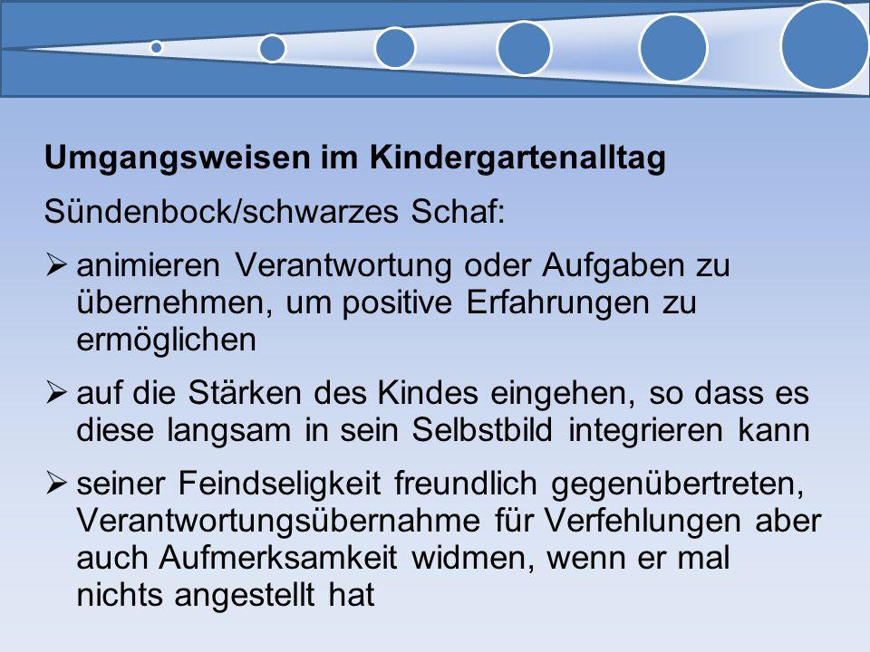 Umgangsweisen im Kindergartenalltag Sündenbock/schwarzes Schaf: animieren Verantwortung oder Aufgaben zu übernehmen, um positive Erfahrungen zu ermögl